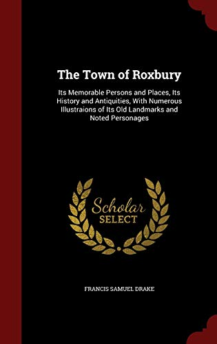 9781296720490: The Town of Roxbury: Its Memorable Persons and Places, Its History and Antiquities, With Numerous Illustraions of Its Old Landmarks and Noted Personages