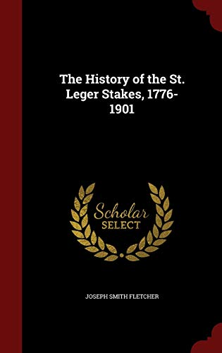 The History of the St. Leger Stakes,: Joseph Smith Fletcher