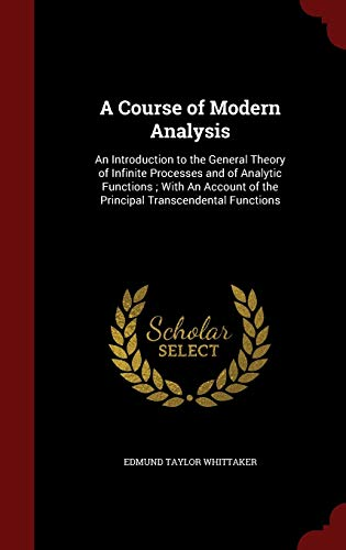 9781296758660: A Course of Modern Analysis: An Introduction to the General Theory of Infinite Processes and of Analytic Functions ; With An Account of the Principal Transcendental Functions