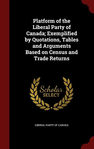 9781296785413: Platform of the Liberal Party of Canada; Exemplified by Quotations, Tables and Arguments Based on Census and Trade Returns