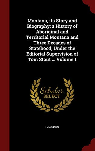 9781296790998: Montana, its Story and Biography; a History of Aboriginal and Territorial Montana and Three Decades of Statehood, Under the Editorial Supervision of Tom Stout ... Volume 1