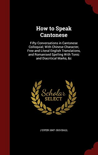 9781296801434: How to Speak Cantonese: Fifty Conversations in Cantonese Colloquial; With Chinese Character, Free and Literal English Translations, and Romanised Spelling With Tonic and Diacritical Marks, &c