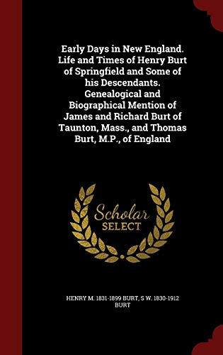 9781296809799: Early Days in New England. Life and Times of Henry Burt of Springfield and Some of his Descendants. Genealogical and Biographical Mention of James and ... Mass., and Thomas Burt, M.P., of England