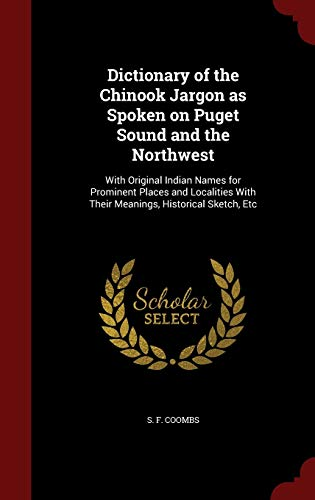9781296820251: Dictionary of the Chinook Jargon as Spoken on Puget Sound and the Northwest: With Original Indian Names for Prominent Places and Localities With Their Meanings, Historical Sketch, Etc