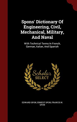 9781296822286: Spons' Dictionary Of Engineering, Civil, Mechanical, Military, And Naval: With Technical Terms In French, German, Italian, And Spanish