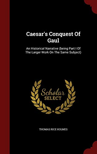 9781296825836: Caesar's Conquest Of Gaul: An Historical Narrative (being Part I Of The Larger Work On The Same Subject)