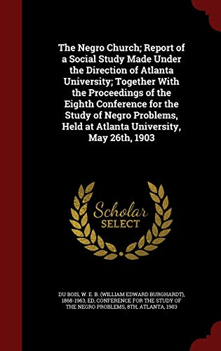 9781296832315: The Negro Church; Report of a Social Study Made Under the Direction of Atlanta University; Together With the Proceedings of the Eighth Conference for ... Held at Atlanta University, May 26th, 1903