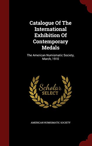 9781296840754: Catalogue Of The International Exhibition Of Contemporary Medals: The American Numismatic Society, March, 1910