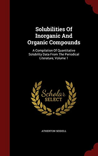 9781296855444: Solubilities Of Inorganic And Organic Compounds: A Compilation Of Quantitative Solubility Data From The Periodical Literature, Volume 1