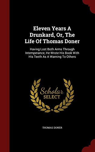 9781296860264: Eleven Years A Drunkard, Or, The Life Of Thomas Doner: Having Lost Both Arms Through Intemperance, He Wrote His Book With His Teeth As A Warning To Others