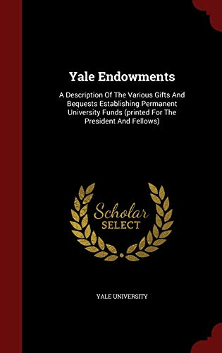 9781296861766: Yale Endowments: A Description Of The Various Gifts And Bequests Establishing Permanent University Funds (printed For The President And Fellows)