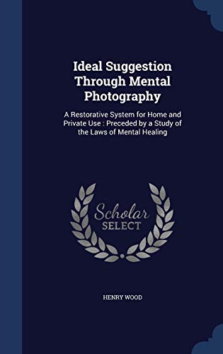 9781296878429: Ideal Suggestion Through Mental Photography: A Restorative System for Home and Private Use : Preceded by a Study of the Laws of Mental Healing