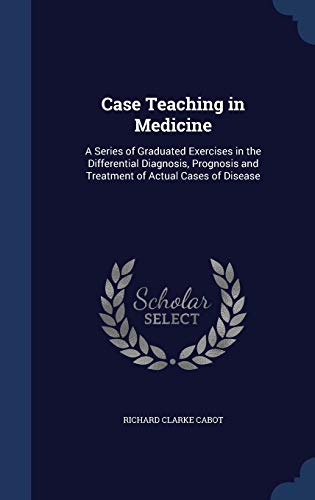 9781296878528: Case Teaching in Medicine: A Series of Graduated Exercises in the Differential Diagnosis, Prognosis and Treatment of Actual Cases of Disease