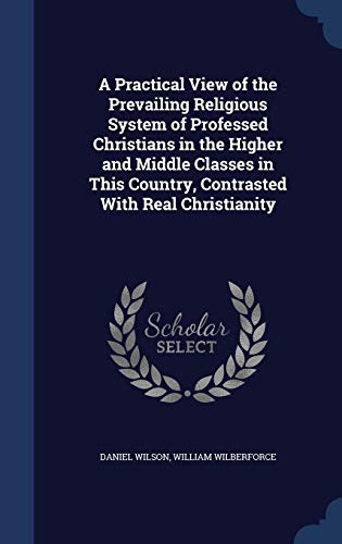 9781296884628: A Practical View of the Prevailing Religious System of Professed Christians in the Higher and Middle Classes in This Country, Contrasted With Real Christianity