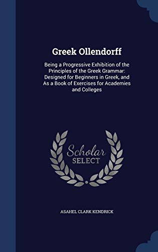 9781296893521: Greek Ollendorff: Being a Progressive Exhibition of the Principles of the Greek Grammar: Designed for Beginners in Greek, and As a Book of Exercises for Academies and Colleges