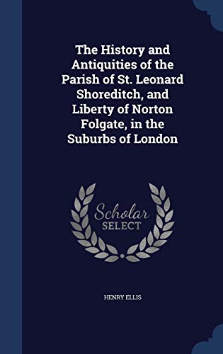 9781296905941: The History and Antiquities of the Parish of St. Leonard Shoreditch, and Liberty of Norton Folgate, in the Suburbs of London