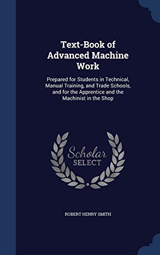 9781296915513: Text-Book of Advanced Machine Work: Prepared for Students in Technical, Manual Training, and Trade Schools, and for the Apprentice and the Machinist in the Shop