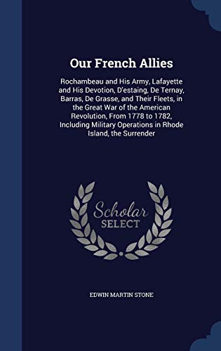 9781296917937: Our French Allies: Rochambeau and His Army, Lafayette and His Devotion, D'Estaing, de Ternay, Barras, de Grasse, and Their Fleets, in the Great War of ... Operations in Rhode Island, the Surrender