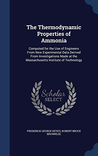 9781296926038: The Thermodynamic Properties of Ammonia: Computed for the Use of Engineers From New Experimental Data Derived From Investigations Made at the Massachusetts Institute of Technology