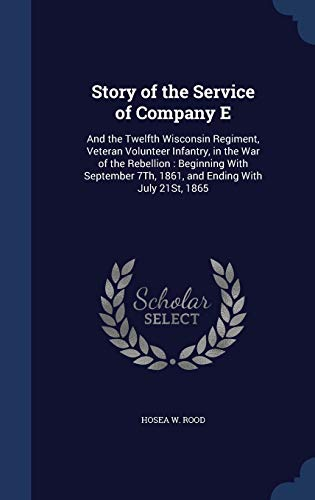 9781296929800: Story of the Service of Company E: And the Twelfth Wisconsin Regiment, Veteran Volunteer Infantry, in the War of the Rebellion : Beginning With September 7Th, 1861, and Ending With July 21St, 1865