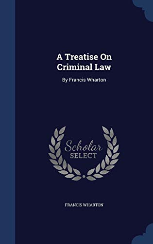 9781296950460: A Treatise On Criminal Law: By Francis Wharton