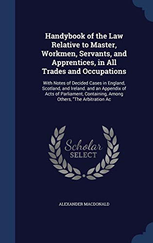 9781296955663: Handybook of the Law Relative to Master, Workmen, Servants, and Apprentices, in All Trades and Occupations: With Notes of Decided Cases in England, ... Containing, Among Others,