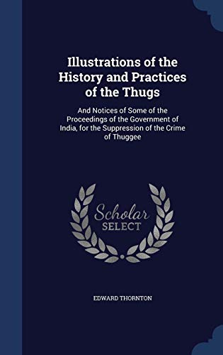9781296956660: Illustrations of the History and Practices of the Thugs: And Notices of Some of the Proceedings of the Government of India, for the Suppression of the Crime of Thuggee