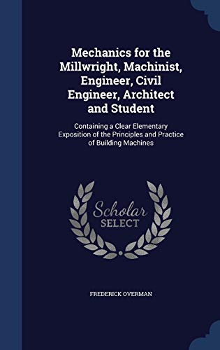 9781296959166: Mechanics for the Millwright, Machinist, Engineer, Civil Engineer, Architect and Student: Containing a Clear Elementary Exposition of the Principles and Practice of Building Machines