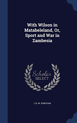9781296961077: With Wilson in Matabeleland, Or, Sport and War in Zambesia