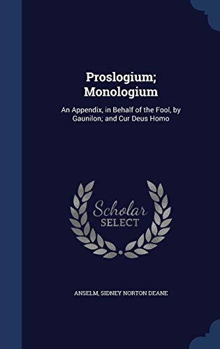 9781296969974: Proslogium; Monologium: An Appendix, in Behalf of the Fool, by Gaunilon; and Cur Deus Homo