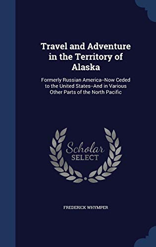9781296970000: Travel and Adventure in the Territory of Alaska: Formerly Russian America--Now Ceded to the United States--And in Various Other Parts of the North Pacific