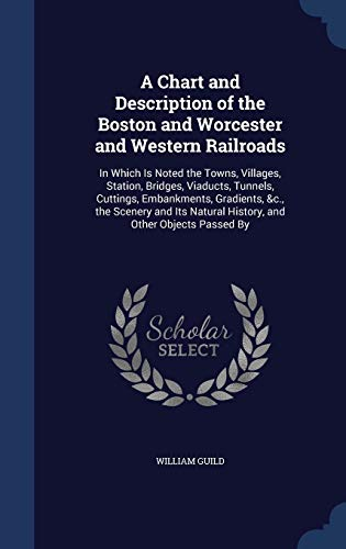 9781296974114: A Chart and Description of the Boston and Worcester and Western Railroads: In Which Is Noted the Towns, Villages, Station, Bridges, Viaducts, Tunnels, ... Natural History, and Other Objects Passed By