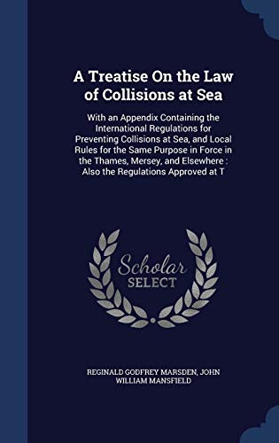 9781296975678: A Treatise On the Law of Collisions at Sea: With an Appendix Containing the International Regulations for Preventing Collisions at Sea, and Local ... : Also the Regulations Approved at T