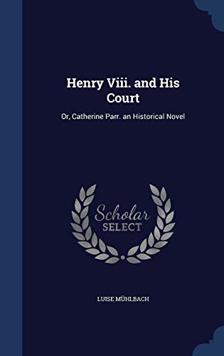 9781296978983: Henry Viii. and His Court: Or, Catherine Parr. an Historical Novel
