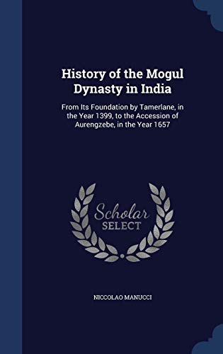 9781296979201: History of the Mogul Dynasty in India: From Its Foundation by Tamerlane, in the Year 1399, to the Accession of Aurengzebe, in the Year 1657