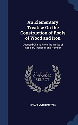 9781296979911: An Elementary Treatise On the Construction of Roofs of Wood and Iron: Deduced Chiefly From the Works of Robison, Tredgold, and Humber