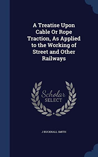 9781296981358: A Treatise Upon Cable Or Rope Traction, As Applied to the Working of Street and Other Railways