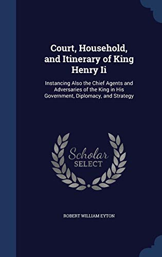 9781296983079: Court, Household, and Itinerary of King Henry Ii: Instancing Also the Chief Agents and Adversaries of the King in His Government, Diplomacy, and Strategy