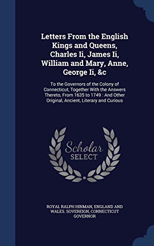 9781296986391: Letters From the English Kings and Queens, Charles Ii, James Ii, William and Mary, Anne, George Ii, &c: To the Governors of the Colony of Connecticut, ... Other Original, Ancient, Literary and Curious