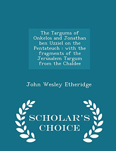 9781297002168: The Targums of Onkelos and Jonathan ben Uzziel on the Pentateuch: with the fragments of the Jerusalem Targum from the Chaldee - Scholar's Choice Edition