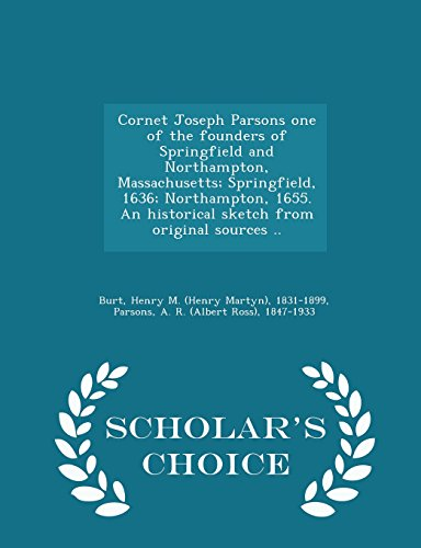 9781297004100: Cornet Joseph Parsons one of the founders of Springfield and Northampton, Massachusetts; Springfield, 1636; Northampton, 1655. An historical sketch from original sources .. - Scholar's Choice Edition