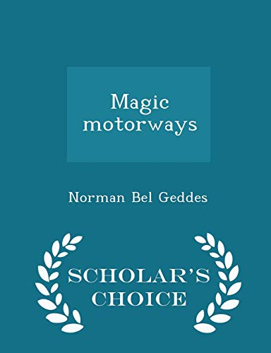 Magic motorways - Scholars Choice Edition: Norman Bel Geddes