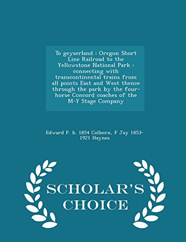 9781297005343: To geyserland: Oregon Short Line Railroad to the Yellowstone National Park : connecting with transcontinental trains from all points East and West ... M-Y Stage Company - Scholar's Choice Edit