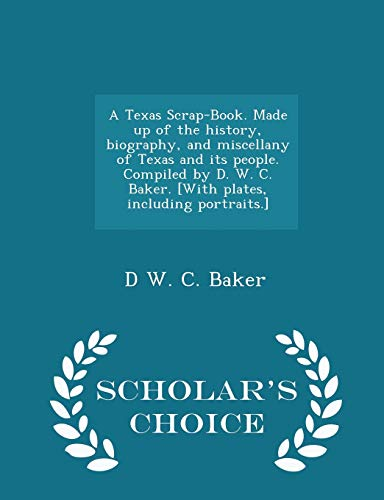 9781297021916: A Texas Scrap-Book. Made up of the history, biography, and miscellany of Texas and its people. Compiled by D. W. C. Baker. [With plates, including portraits.] - Scholar's Choice Edition