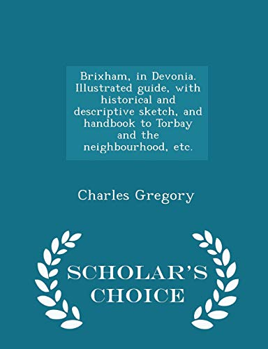 9781297023378: Brixham, in Devonia. Illustrated guide, with historical and descriptive sketch, and handbook to Torbay and the neighbourhood, etc. - Scholar's Choice Edition