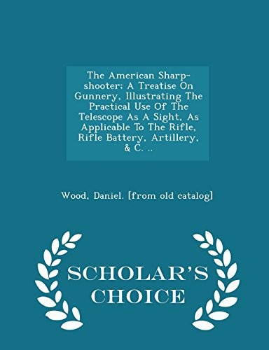 9781297034046: The American Sharp-shooter; A Treatise On Gunnery, Illustrating The Practical Use Of The Telescope As A Sight, As Applicable To The Rifle, Rifle Battery, Artillery, C. - Scholar's Choice Edition