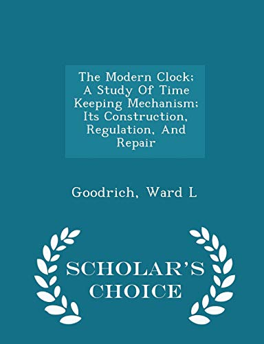 9781297035357: The Modern Clock; A Study Of Time Keeping Mechanism; Its Construction, Regulation, And Repair - Scholar's Choice Edition