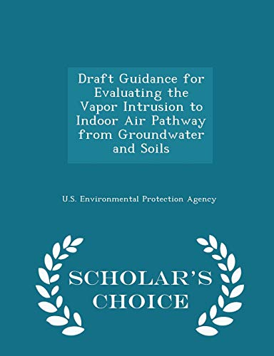 9781297050442: Draft Guidance for Evaluating the Vapor Intrusion to Indoor Air Pathway from Groundwater and Soils - Scholar's Choice Edition