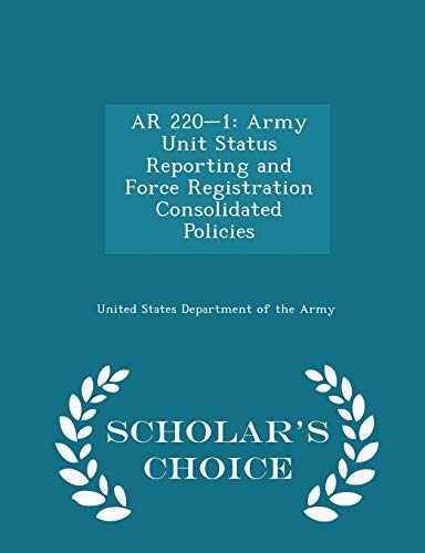 9781297051340: AR 220-1: Army Unit Status Reporting and Force Registration Consolidated Policies - Scholar's Choice Edition