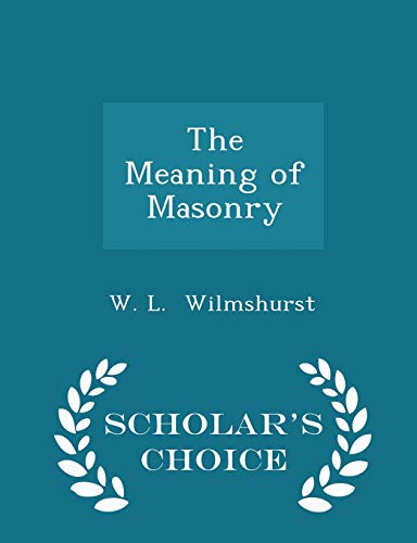 The Meaning of Masonry - Scholar's Choice Edition: W. L. Wilmshurst